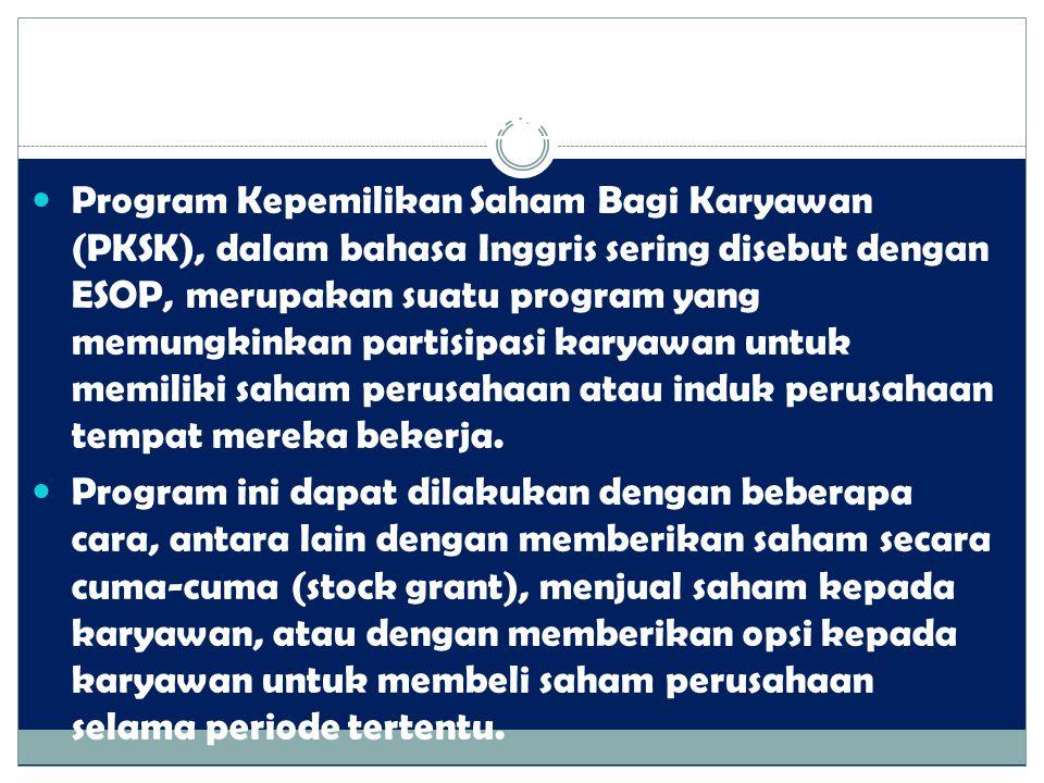 2. Program Kepemilikan Saham Bagi Karyawan Program Kepemilikan Saham Bagi Karyawan (PKSK), dalam bahasa Inggris sering disebut dengan ESOP, merupakan