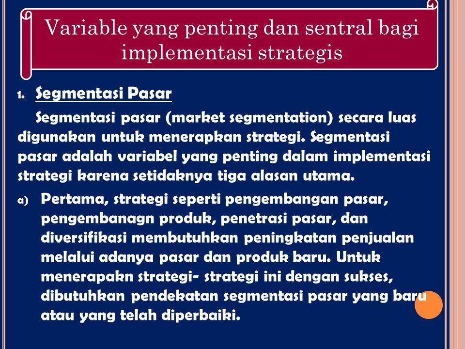 1. Segmentasi Pasar Segmentasi pasar (market segmentation) secara luas digunakan untuk menerapkan strategi. Segmentasi pasar adalah variabel yang pent