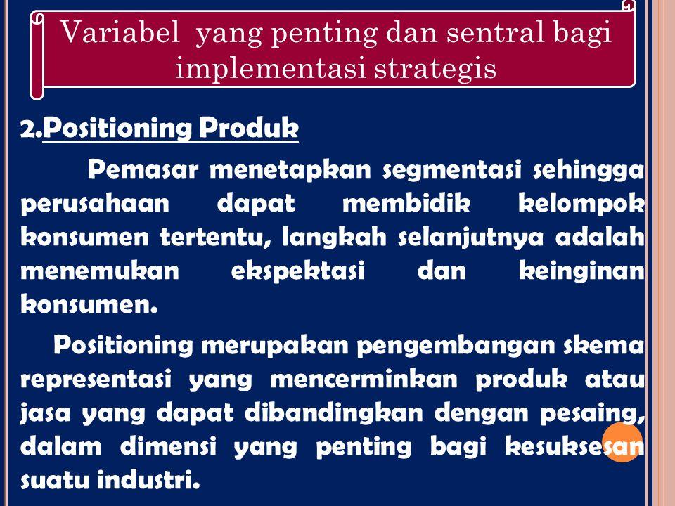 2. Positioning Produk Pemasar menetapkan segmentasi sehingga perusahaan dapat membidik kelompok konsumen tertentu, langkah selanjutnya adalah menemuka