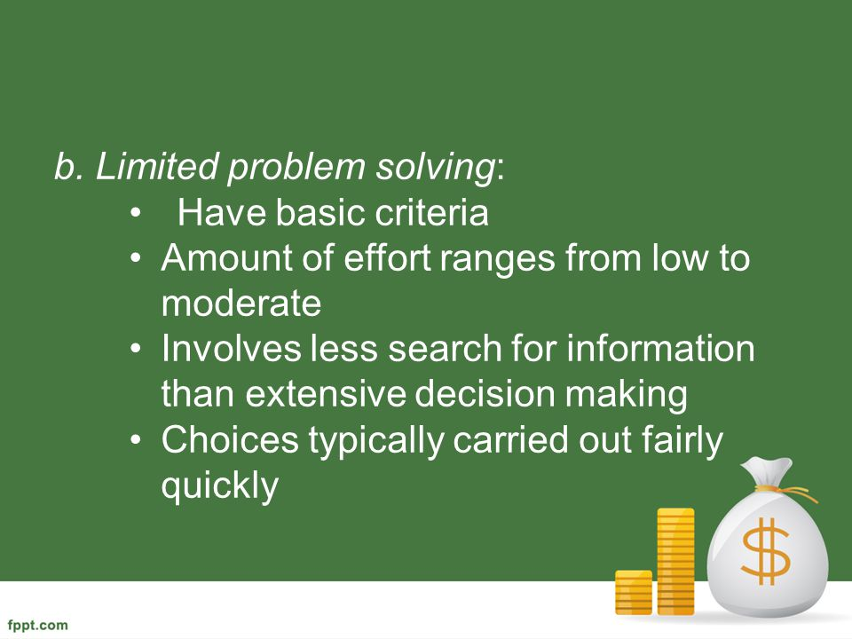b. Limited problem solving: Have basic criteria Amount of effort ranges from low to moderate Involves less search for information than extensive decis