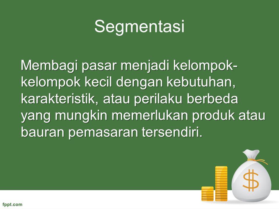Segmentasi Membagi pasar menjadi kelompok- kelompok kecil dengan kebutuhan, karakteristik, atau perilaku berbeda yang mungkin memerlukan produk atau b