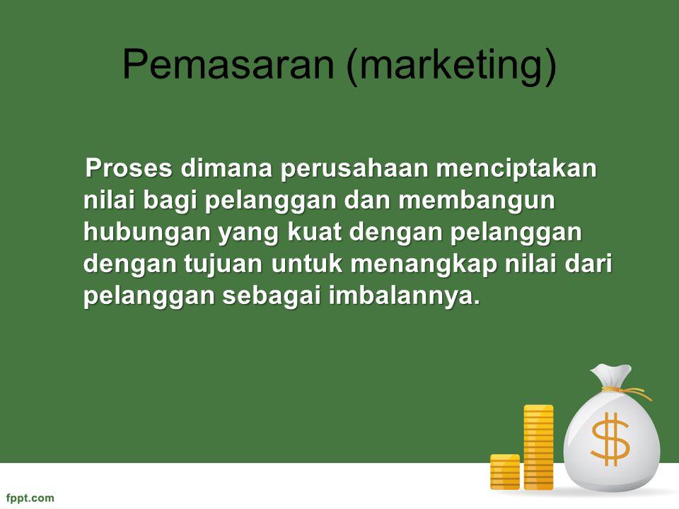 Pemasaran (marketing) Proses dimana perusahaan menciptakan nilai bagi pelanggan dan membangun hubungan yang kuat dengan pelanggan dengan tujuan untuk