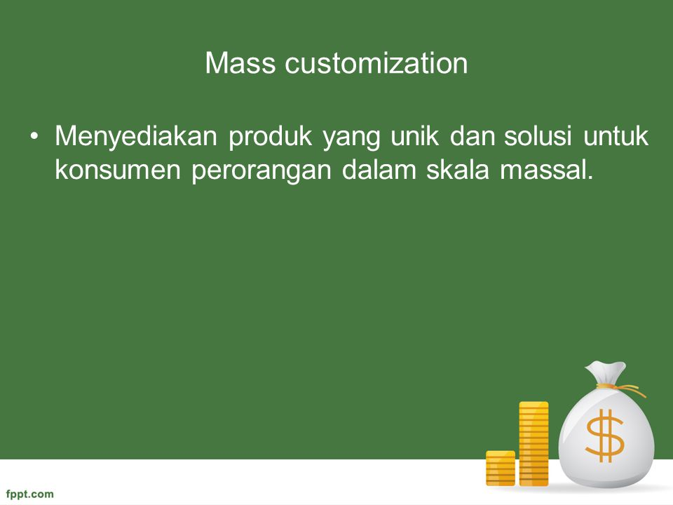 Mass customization Menyediakan produk yang unik dan solusi untuk konsumen perorangan dalam skala massal.