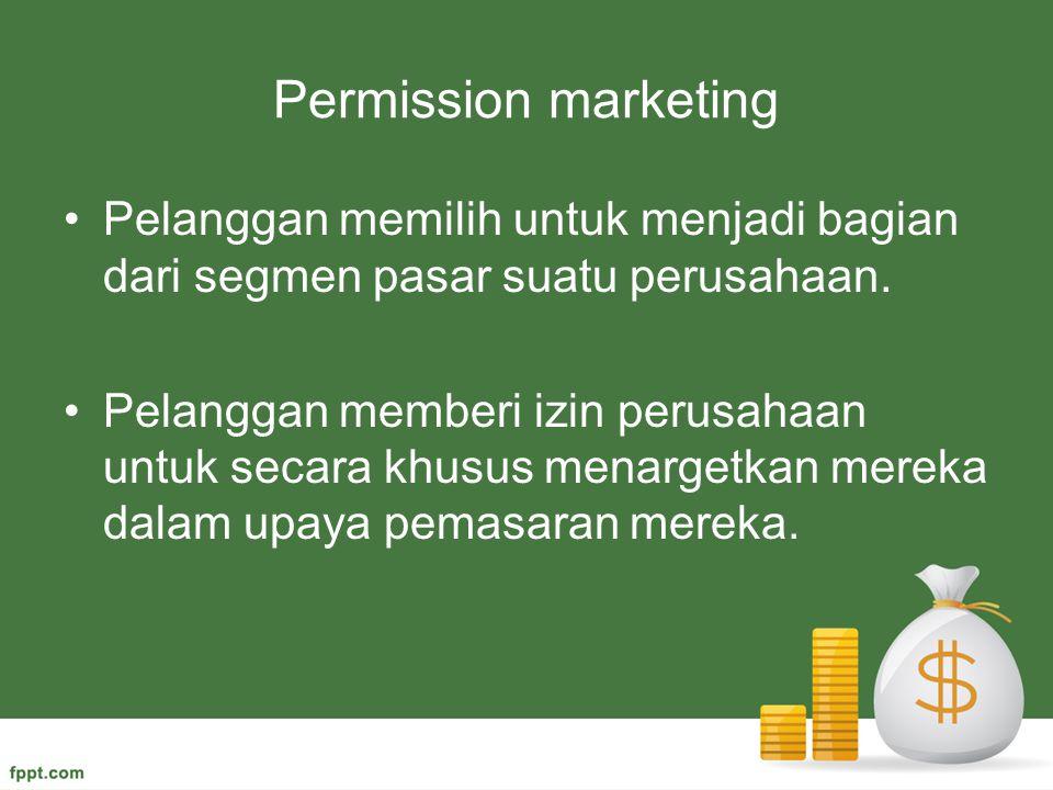 Permission marketing Pelanggan memilih untuk menjadi bagian dari segmen pasar suatu perusahaan. Pelanggan memberi izin perusahaan untuk secara khusus