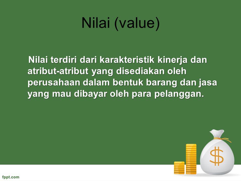 Nilai (value) Nilai terdiri dari karakteristik kinerja dan atribut-atribut yang disediakan oleh perusahaan dalam bentuk barang dan jasa yang mau dibay