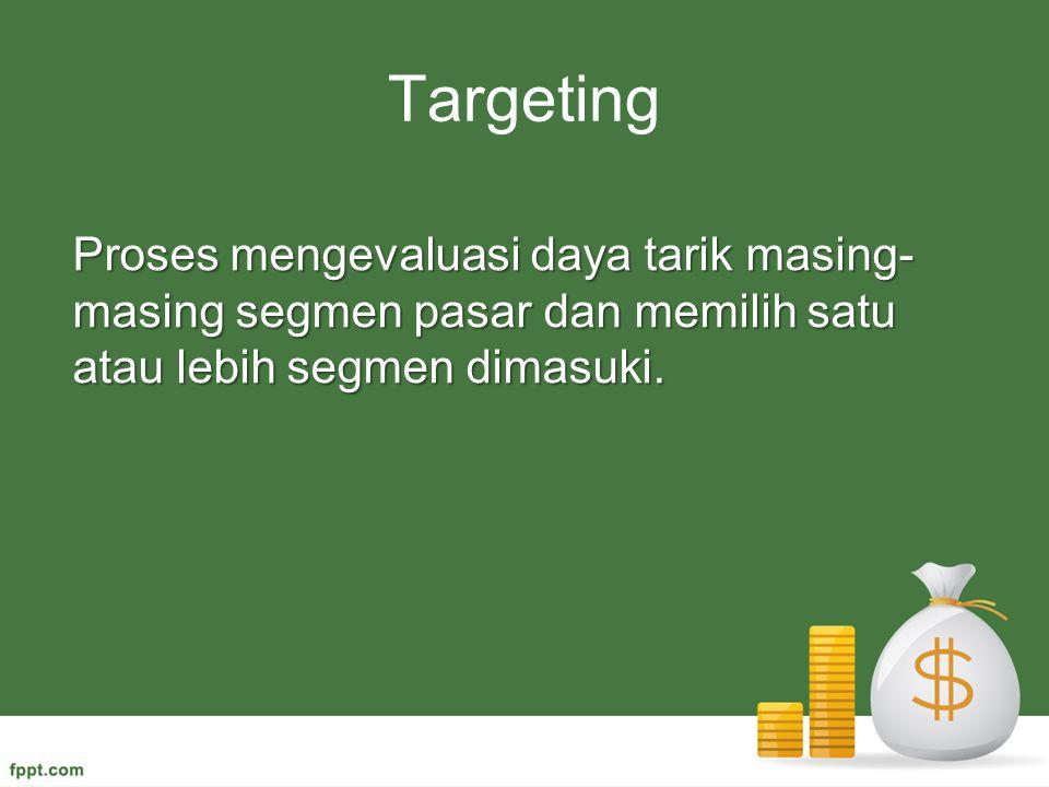 Targeting Proses mengevaluasi daya tarik masing- masing segmen pasar dan memilih satu atau lebih segmen dimasuki.