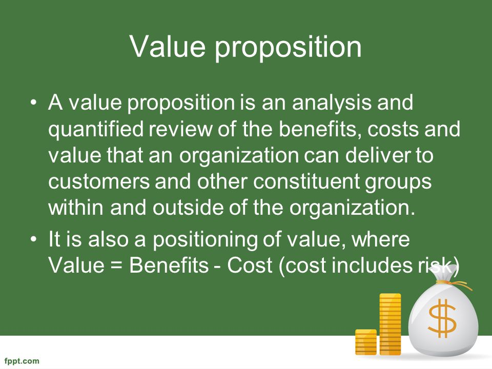 Value proposition A value proposition is an analysis and quantified review of the benefits, costs and value that an organization can deliver to custom