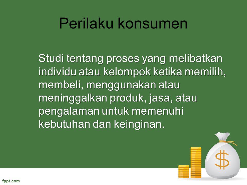 Perilaku konsumen Studi tentang proses yang melibatkan individu atau kelompok ketika memilih, membeli, menggunakan atau meninggalkan produk, jasa, ata