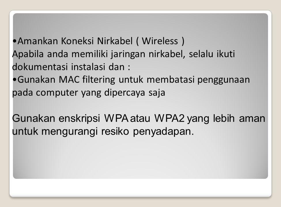 Amankan Koneksi Nirkabel ( Wireless ) Apabila anda memiliki jaringan nirkabel, selalu ikuti dokumentasi instalasi dan : Gunakan MAC filtering untuk membatasi penggunaan pada computer yang dipercaya saja Gunakan enskripsi WPA atau WPA2 yang lebih aman untuk mengurangi resiko penyadapan.