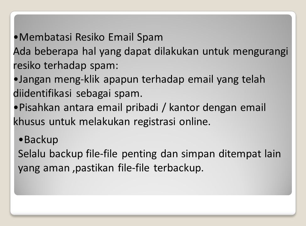 Membatasi Resiko Email Spam Ada beberapa hal yang dapat dilakukan untuk mengurangi resiko terhadap spam: Jangan meng-klik apapun terhadap email yang telah diidentifikasi sebagai spam.