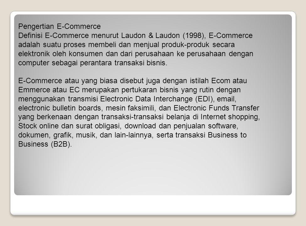 Pengertian E-Commerce Definisi E-Commerce menurut Laudon & Laudon (1998), E-Commerce adalah suatu proses membeli dan menjual produk-produk secara elektronik oleh konsumen dan dari perusahaan ke perusahaan dengan computer sebagai perantara transaksi bisnis.