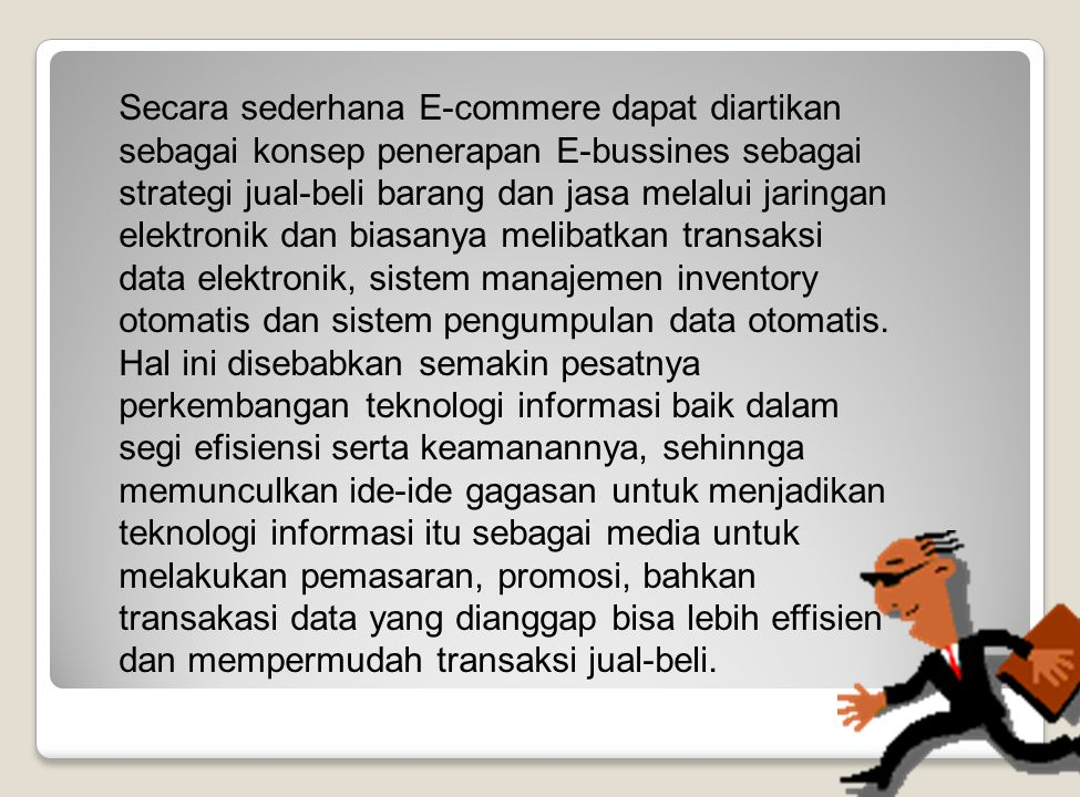 Secara sederhana E-commere dapat diartikan sebagai konsep penerapan E-bussines sebagai strategi jual-beli barang dan jasa melalui jaringan elektronik dan biasanya melibatkan transaksi data elektronik, sistem manajemen inventory otomatis dan sistem pengumpulan data otomatis.