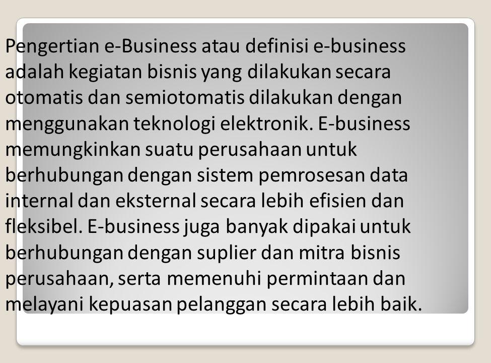 Pengertian e-Business atau definisi e-business adalah kegiatan bisnis yang dilakukan secara otomatis dan semiotomatis dilakukan dengan menggunakan teknologi elektronik.