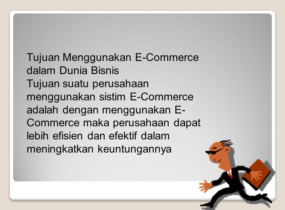 Tujuan Menggunakan E-Commerce dalam Dunia Bisnis Tujuan suatu perusahaan menggunakan sistim E-Commerce adalah dengan menggunakan E- Commerce maka perusahaan dapat lebih efisien dan efektif dalam meningkatkan keuntungannya