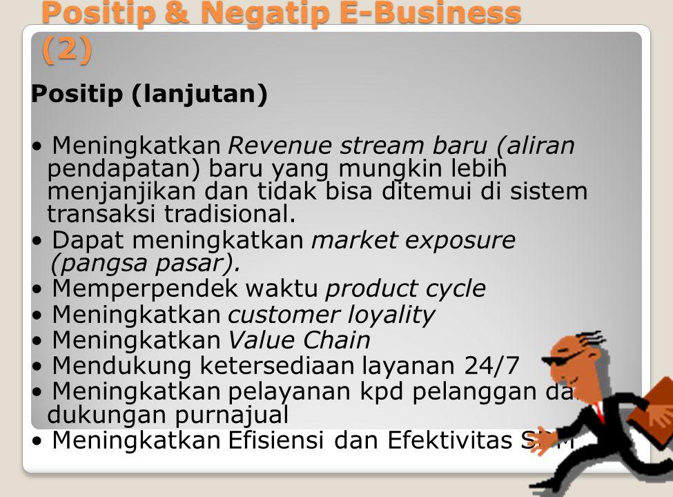 Positip & Negatip E-Business (2) Positip (lanjutan) Meningkatkan Revenue stream baru (aliran pendapatan) baru yang mungkin lebih menjanjikan dan tidak bisa ditemui di sistem transaksi tradisional.