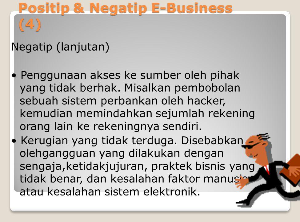 Positip & Negatip E-Business (4) Negatip (lanjutan) Penggunaan akses ke sumber oleh pihak yang tidak berhak.