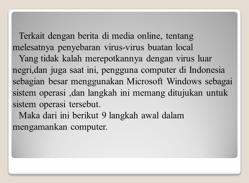 Terkait dengan berita di media online, tentang melesatnya penyebaran virus-virus buatan local Yang tidak kalah merepotkannya dengan virus luar negri,dan juga saat ini, pengguna computer di Indonesia sebagian besar menggunakan Microsoft Windows sebagai sistem operasi,dan langkah ini memang ditujukan untuk sistem operasi tersebut.