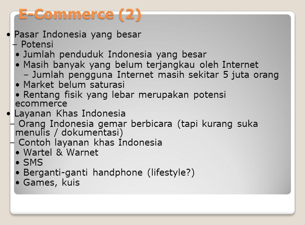 E-Commerce (2) Pasar Indonesia yang besar – Potensi Jumlah penduduk Indonesia yang besar Masih banyak yang belum terjangkau oleh Internet – Jumlah pengguna Internet masih sekitar 5 juta orang Market belum saturasi Rentang fisik yang lebar merupakan potensi ecommerce Layanan Khas Indonesia – Orang Indonesia gemar berbicara (tapi kurang suka menulis / dokumentasi) – Contoh layanan khas Indonesia Wartel & Warnet SMS Berganti-ganti handphone (lifestyle ) Games, kuis