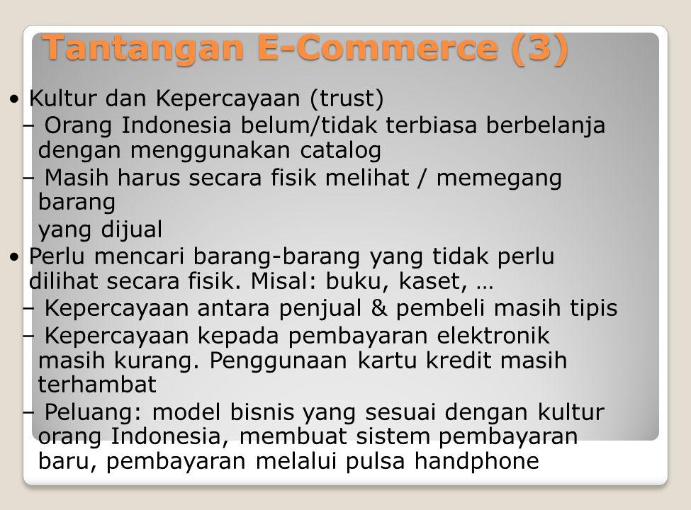 Tantangan E-Commerce (3) Kultur dan Kepercayaan (trust) – Orang Indonesia belum/tidak terbiasa berbelanja dengan menggunakan catalog – Masih harus secara fisik melihat / memegang barang yang dijual Perlu mencari barang-barang yang tidak perlu dilihat secara fisik.