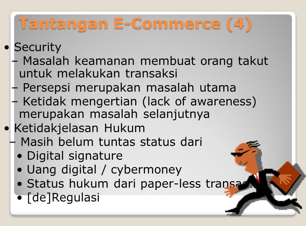 Tantangan E-Commerce (4) Security – Masalah keamanan membuat orang takut untuk melakukan transaksi – Persepsi merupakan masalah utama – Ketidak mengertian (lack of awareness) merupakan masalah selanjutnya Ketidakjelasan Hukum – Masih belum tuntas status dari Digital signature Uang digital / cybermoney Status hukum dari paper-less transaction [de]Regulasi
