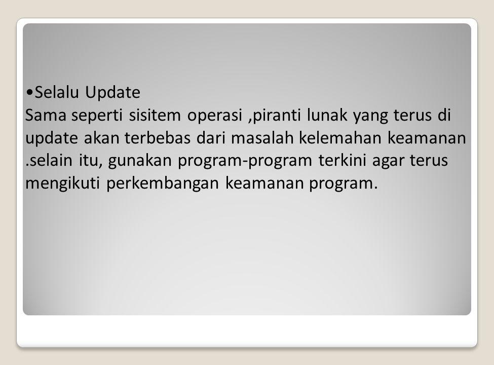 Selalu Update Sama seperti sisitem operasi,piranti lunak yang terus di update akan terbebas dari masalah kelemahan keamanan.selain itu, gunakan program-program terkini agar terus mengikuti perkembangan keamanan program.