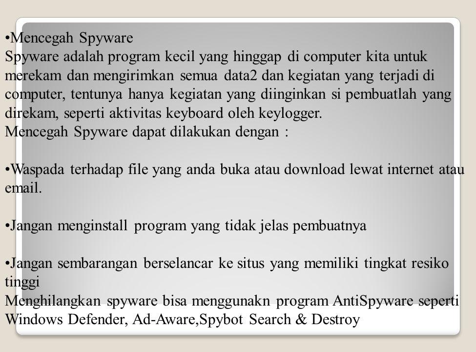 Mencegah Spyware Spyware adalah program kecil yang hinggap di computer kita untuk merekam dan mengirimkan semua data2 dan kegiatan yang terjadi di computer, tentunya hanya kegiatan yang diinginkan si pembuatlah yang direkam, seperti aktivitas keyboard oleh keylogger.