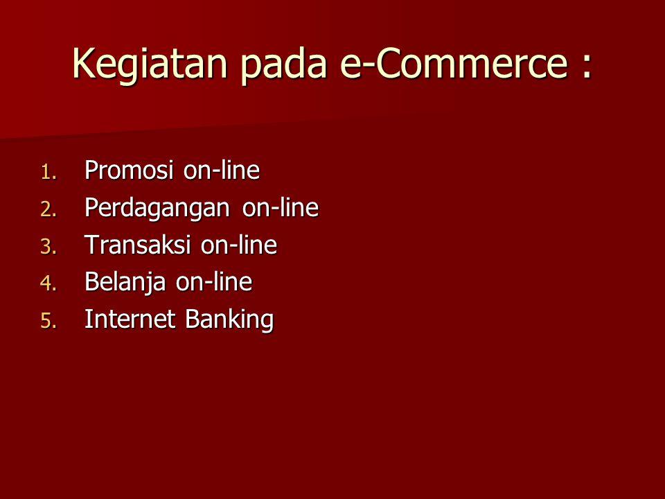 Kegiatan pada e-Commerce : 1. Promosi on-line 2. Perdagangan on-line 3. Transaksi on-line 4. Belanja on-line 5. Internet Banking