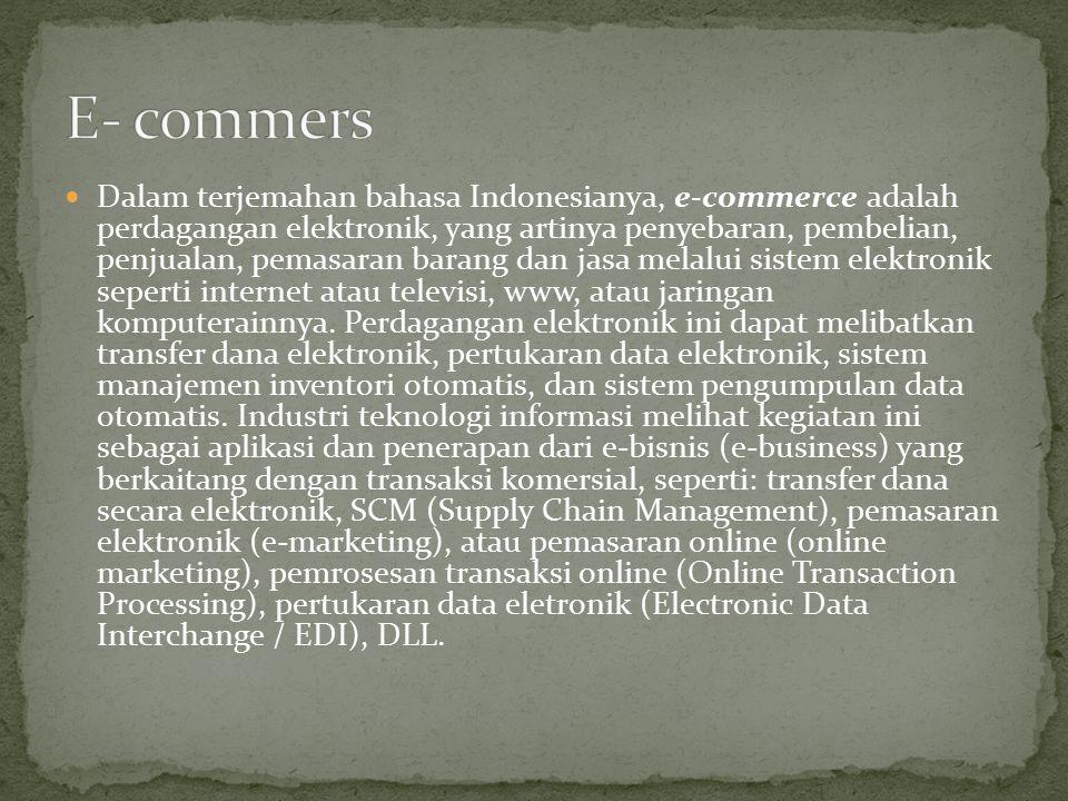 Dalam terjemahan bahasa Indonesianya, e-commerce adalah perdagangan elektronik, yang artinya penyebaran, pembelian, penjualan, pemasaran barang dan jasa melalui sistem elektronik seperti internet atau televisi, www, atau jaringan komputerainnya.