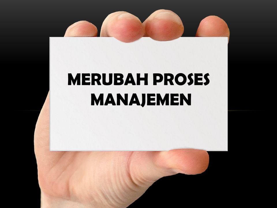 MERUBAH PROSES MANAJEMEN