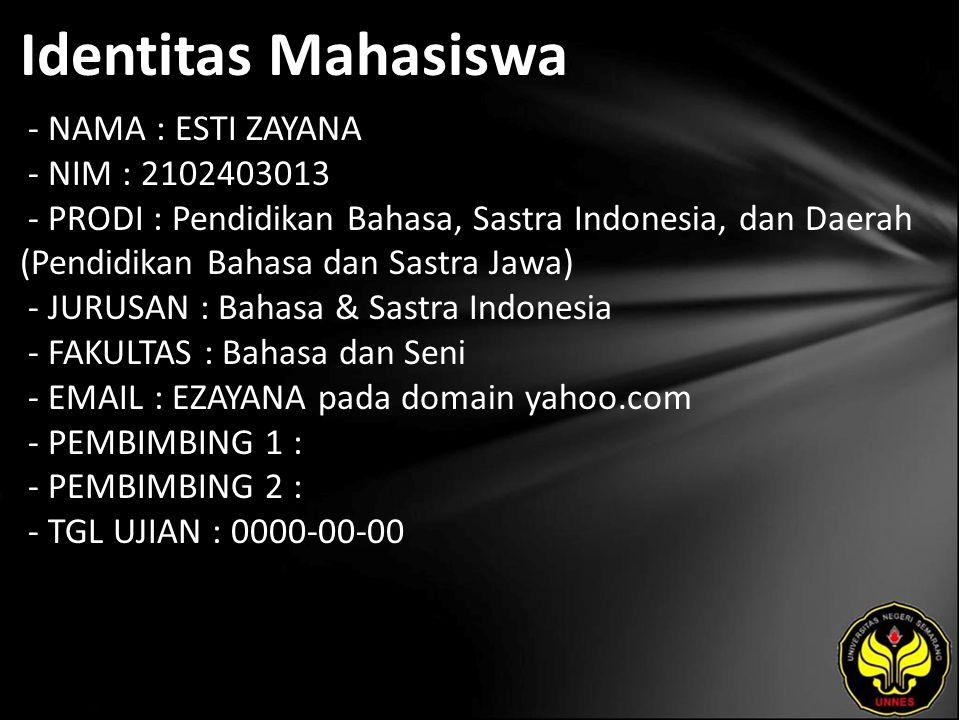 Identitas Mahasiswa - NAMA : ESTI ZAYANA - NIM : 2102403013 - PRODI : Pendidikan Bahasa, Sastra Indonesia, dan Daerah (Pendidikan Bahasa dan Sastra Jawa) - JURUSAN : Bahasa & Sastra Indonesia - FAKULTAS : Bahasa dan Seni - EMAIL : EZAYANA pada domain yahoo.com - PEMBIMBING 1 : - PEMBIMBING 2 : - TGL UJIAN : 0000-00-00