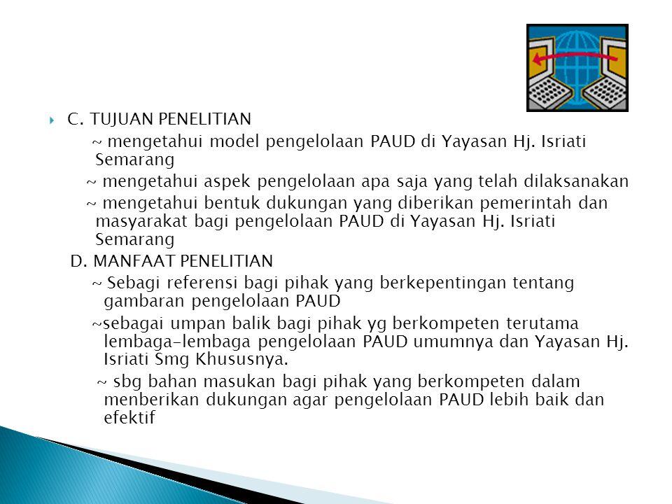  C. TUJUAN PENELITIAN ~ mengetahui model pengelolaan PAUD di Yayasan Hj. Isriati Semarang ~ mengetahui aspek pengelolaan apa saja yang telah dilaksan