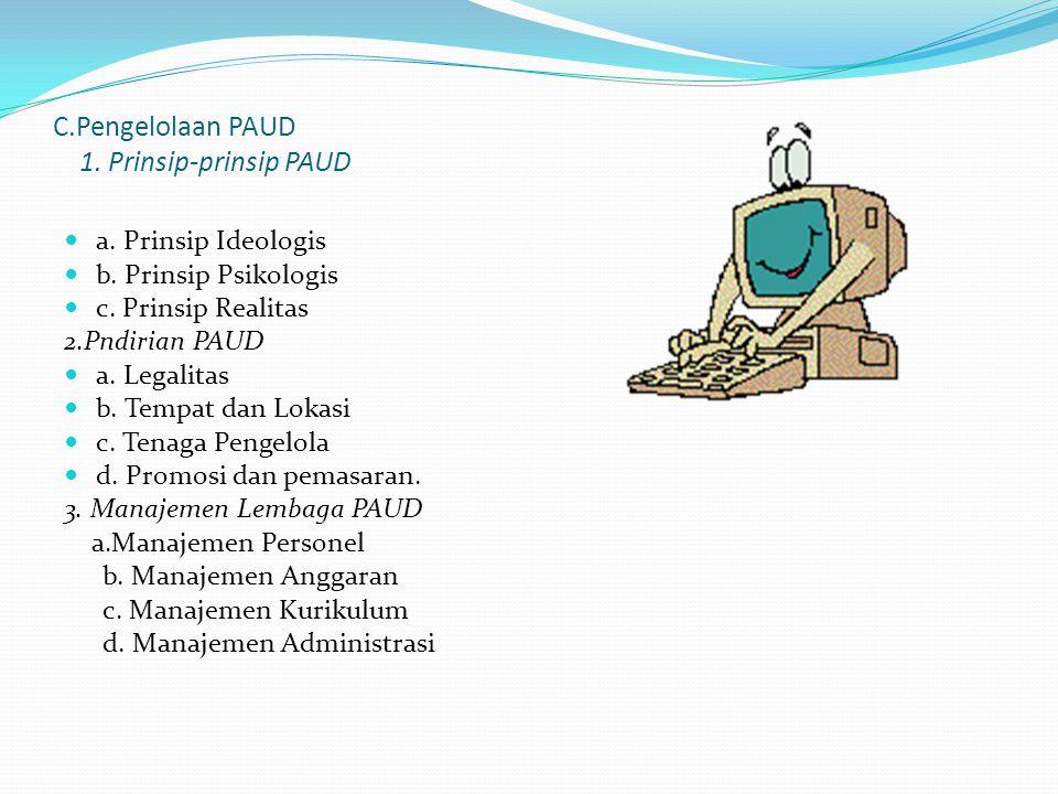 C.Pengelolaan PAUD 1. Prinsip-prinsip PAUD a. Prinsip Ideologis b. Prinsip Psikologis c. Prinsip Realitas 2.Pndirian PAUD a. Legalitas b. Tempat dan L