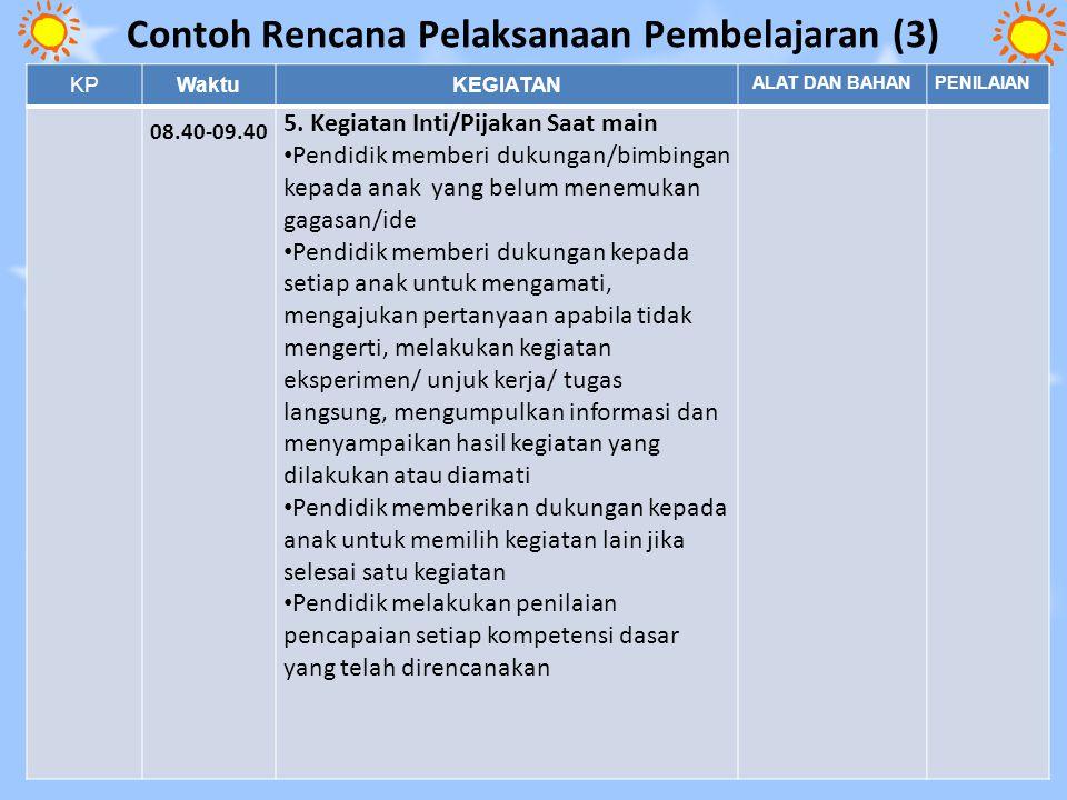 Contoh Rencana Pelaksanaan Pembelajaran (3) 21 KPWaktuKEGIATAN ALAT DAN BAHANPENILAIAN 08.40-09.40 5. Kegiatan Inti/Pijakan Saat main Pendidik memberi