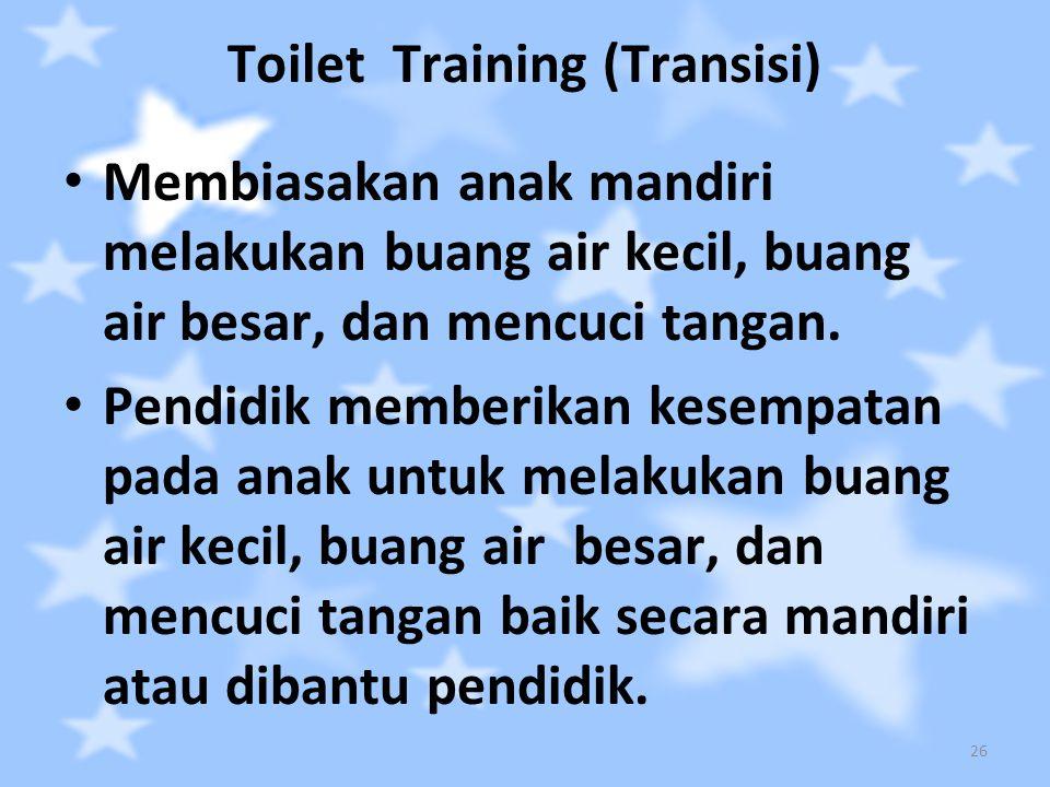 Toilet Training (Transisi) Membiasakan anak mandiri melakukan buang air kecil, buang air besar, dan mencuci tangan. Pendidik memberikan kesempatan pad