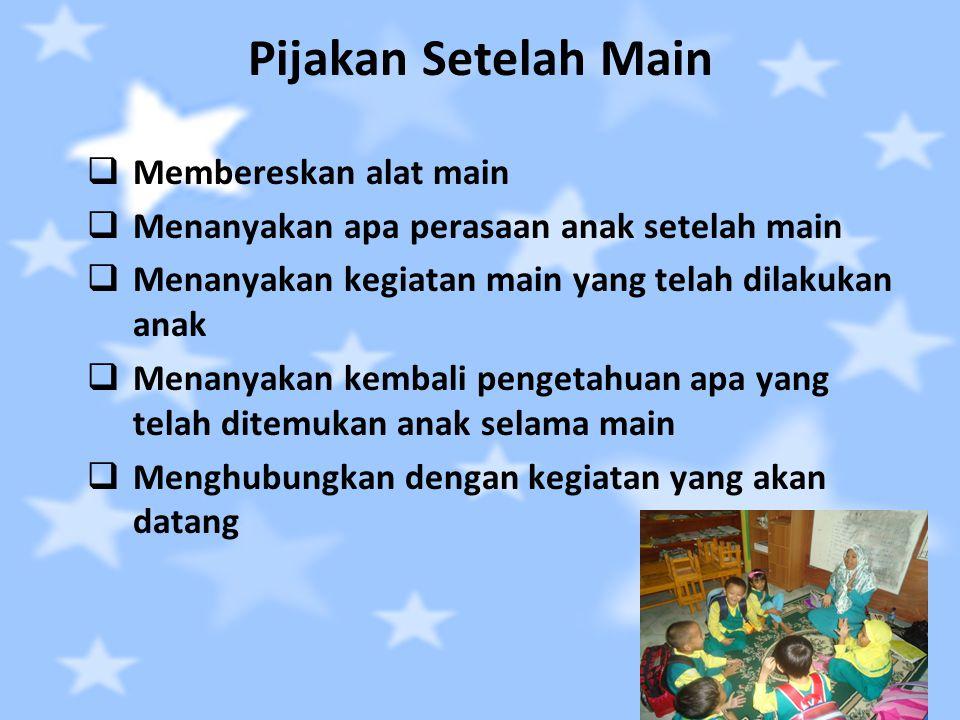 Pijakan Setelah Main  Membereskan alat main  Menanyakan apa perasaan anak setelah main  Menanyakan kegiatan main yang telah dilakukan anak  Menany
