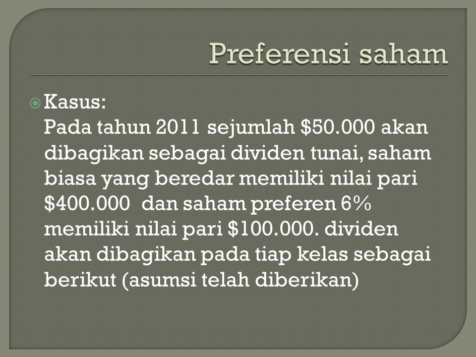  Kasus: Pada tahun 2011 sejumlah $50.000 akan dibagikan sebagai dividen tunai, saham biasa yang beredar memiliki nilai pari $400.000 dan saham prefer