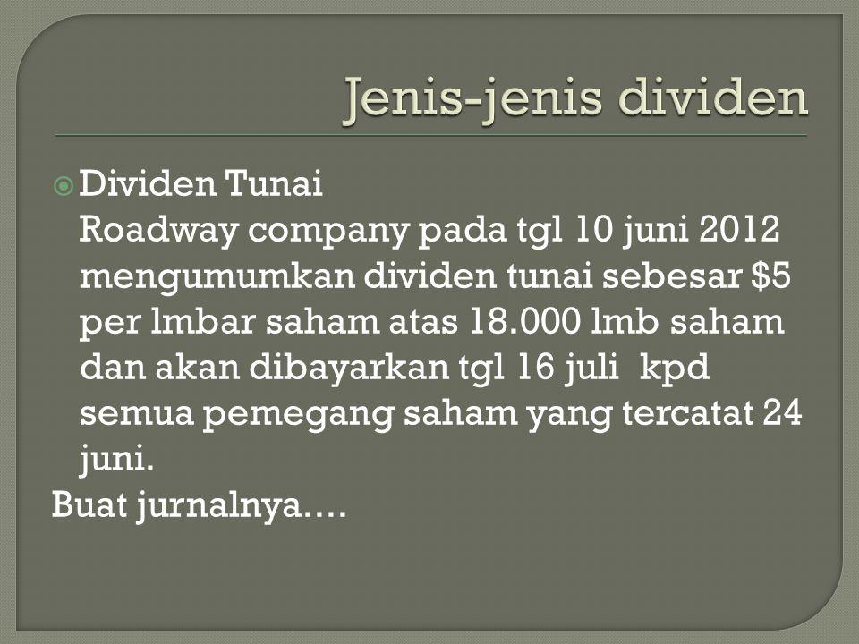  Dividen Tunai Roadway company pada tgl 10 juni 2012 mengumumkan dividen tunai sebesar $5 per lmbar saham atas 18.000 lmb saham dan akan dibayarkan t