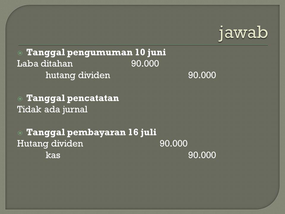  Tanggal pengumuman 10 juni Laba ditahan90.000 hutang dividen90.000  Tanggal pencatatan Tidak ada jurnal  Tanggal pembayaran 16 juli Hutang dividen