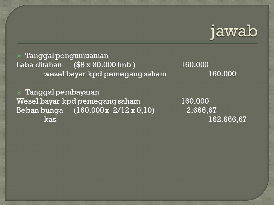  Tanggal pengumuaman Laba ditahan ($8 x 20.000 lmb )160.000 wesel bayar kpd pemegang saham160.000  Tanggal pembayaran Wesel bayar kpd pemegang saham