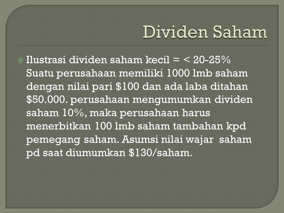  Ilustrasi dividen saham kecil = < 20-25% Suatu perusahaan memiliki 1000 lmb saham dengan nilai pari $100 dan ada laba ditahan $50.000. perusahaan me