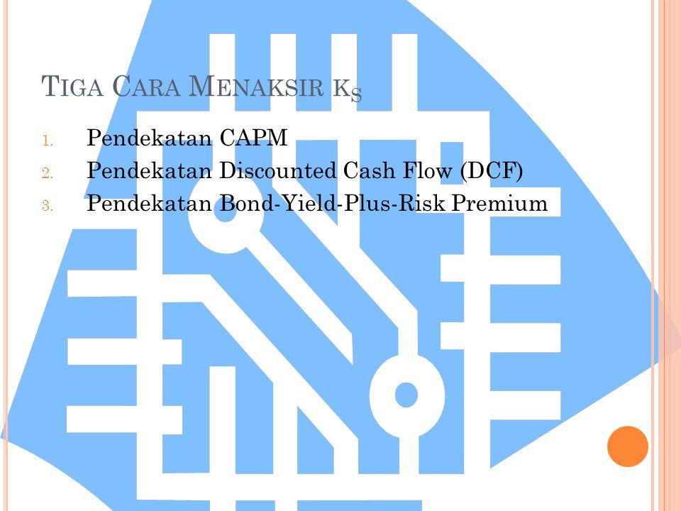 T IGA C ARA M ENAKSIR K S 1. Pendekatan CAPM 2. Pendekatan Discounted Cash Flow (DCF) 3. Pendekatan Bond-Yield-Plus-Risk Premium