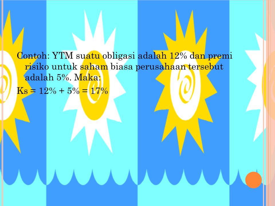 Contoh: YTM suatu obligasi adalah 12% dan premi risiko untuk saham biasa perusahaan tersebut adalah 5%. Maka: Ks = 12% + 5% = 17%