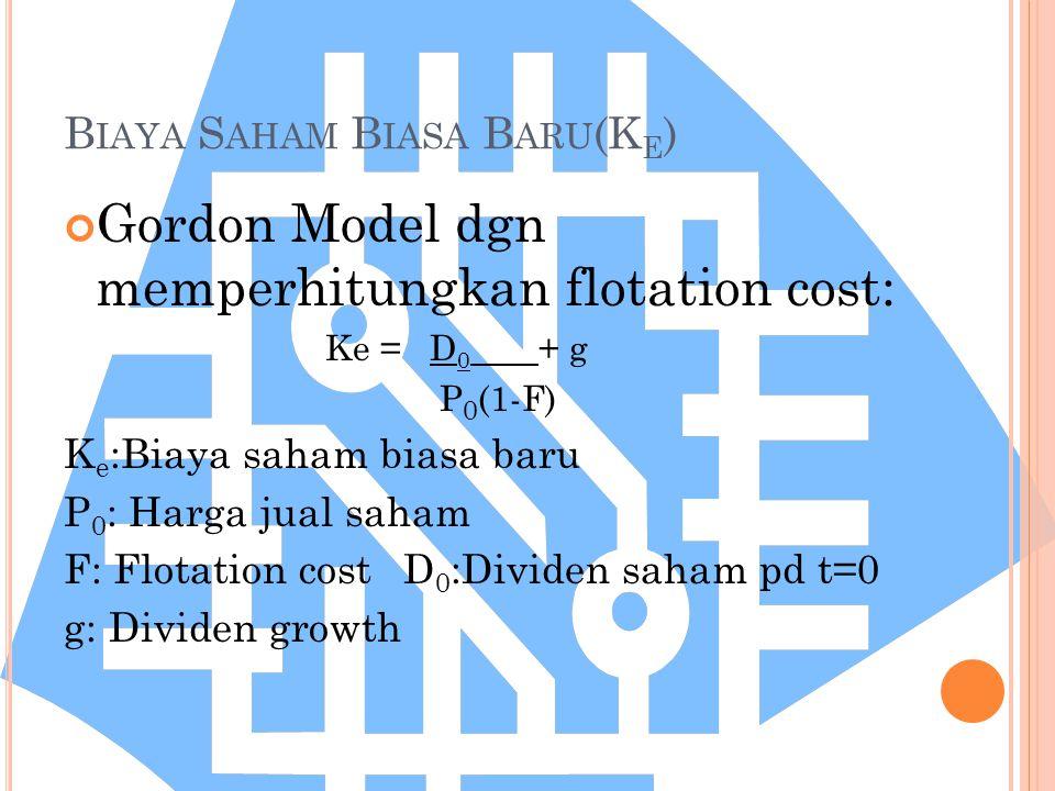 B IAYA S AHAM B IASA B ARU (K E ) Gordon Model dgn memperhitungkan flotation cost: Ke = D 0 + g P 0 (1-F) K e :Biaya saham biasa baru P 0 : Harga jual saham F: Flotation cost D 0 :Dividen saham pd t=0 g: Dividen growth