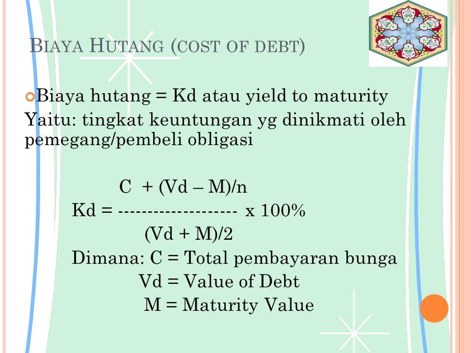 B IAYA H UTANG ( COST OF DEBT ) Biaya hutang = Kd atau yield to maturity Yaitu: tingkat keuntungan yg dinikmati oleh pemegang/pembeli obligasi C + (Vd – M)/n Kd = -------------------- x 100% (Vd + M)/2 Dimana: C = Total pembayaran bunga Vd = Value of Debt M = Maturity Value