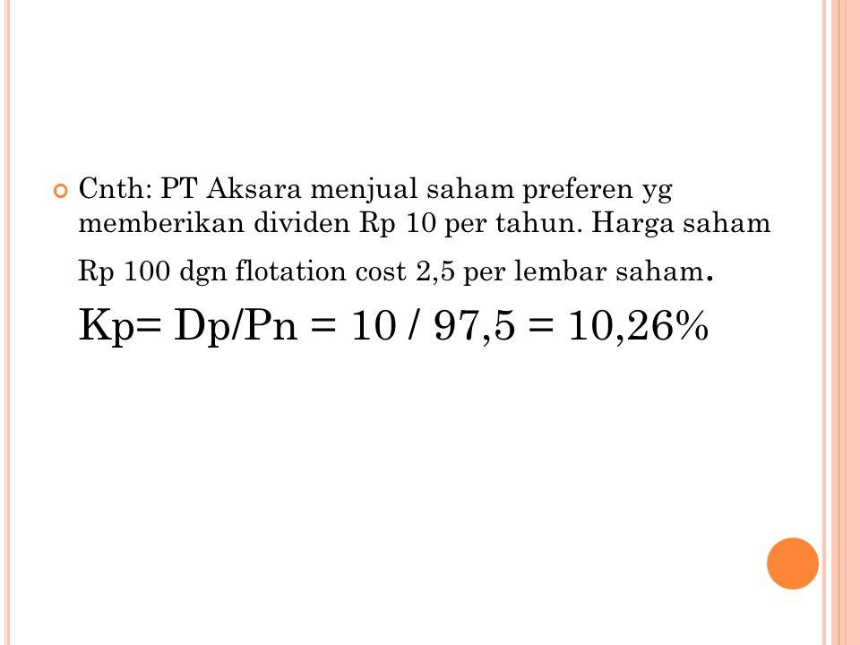 Cnth: PT Aksara menjual saham preferen yg memberikan dividen Rp 10 per tahun. Harga saham Rp 100 dgn flotation cost 2,5 per lembar saham. Kp= Dp/Pn =
