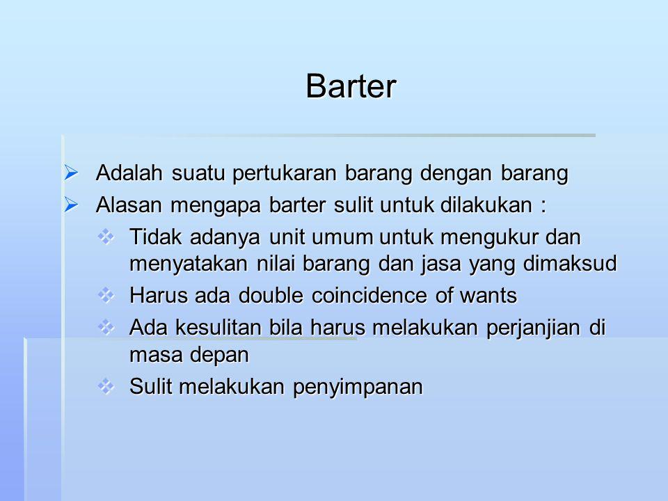 Barter  Adalah suatu pertukaran barang dengan barang  Alasan mengapa barter sulit untuk dilakukan :  Tidak adanya unit umum untuk mengukur dan meny