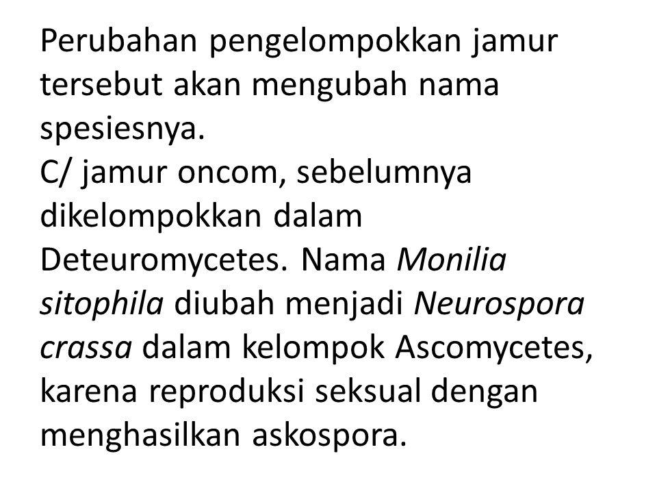Perubahan pengelompokkan jamur tersebut akan mengubah nama spesiesnya. C/ jamur oncom, sebelumnya dikelompokkan dalam Deteuromycetes. Nama Monilia sit