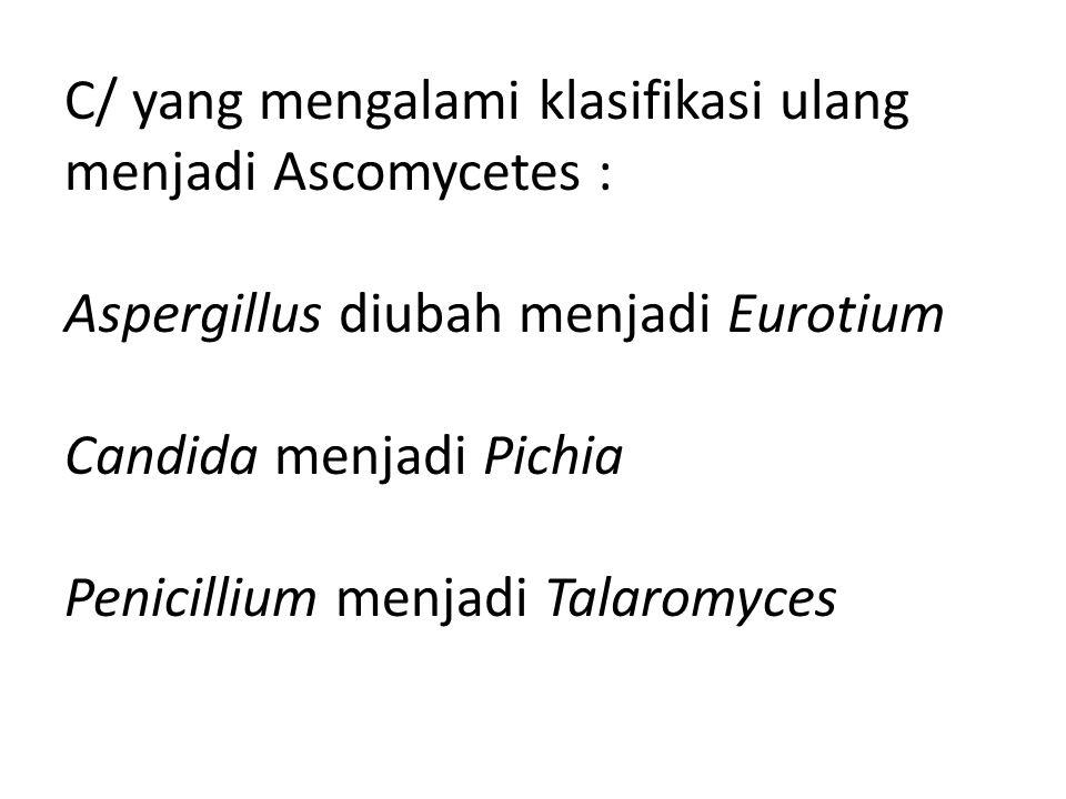C/ yang mengalami klasifikasi ulang menjadi Ascomycetes : Aspergillus diubah menjadi Eurotium Candida menjadi Pichia Penicillium menjadi Talaromyces