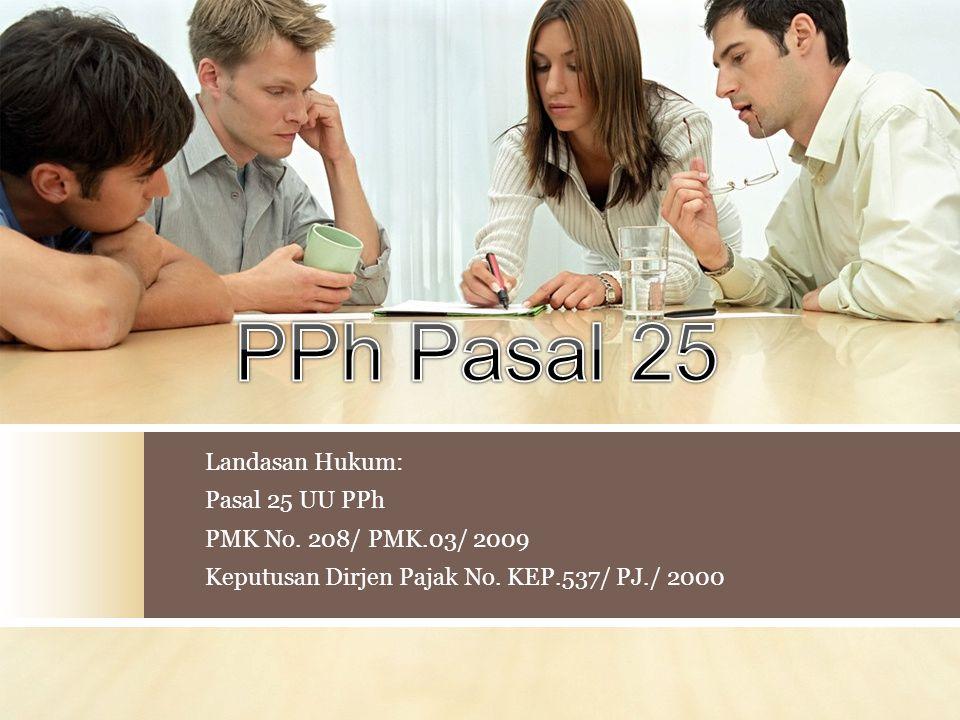Landasan Hukum: Pasal 25 UU PPh PMK No. 208/ PMK.03/ 2009 Keputusan Dirjen Pajak No. KEP.537/ PJ./ 2000