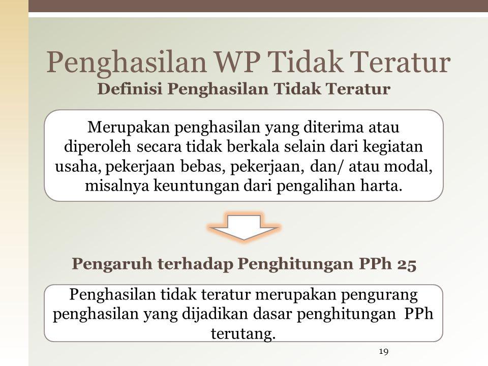 Penghasilan WP Tidak Teratur 19 Merupakan penghasilan yang diterima atau diperoleh secara tidak berkala selain dari kegiatan usaha, pekerjaan bebas, pekerjaan, dan/ atau modal, misalnya keuntungan dari pengalihan harta.